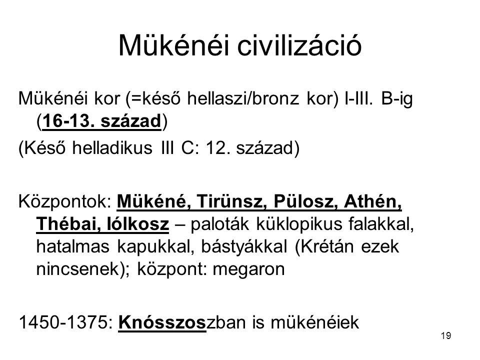 19 Mükénéi civilizáció Mükénéi kor (=késő hellaszi/bronz kor) I-III. B-ig (16-13. század) (Késő helladikus III C: 12. század) Központok: Mükéné, Tirün