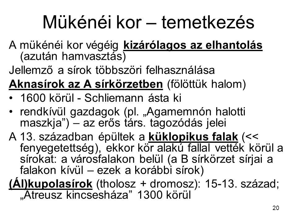 20 Mükénéi kor – temetkezés A mükénéi kor végéig kizárólagos az elhantolás (azután hamvasztás) Jellemző a sírok többszöri felhasználása Aknasírok az A sírkörzetben (fölöttük halom) 1600 körül - Schliemann ásta ki rendkívül gazdagok (pl.