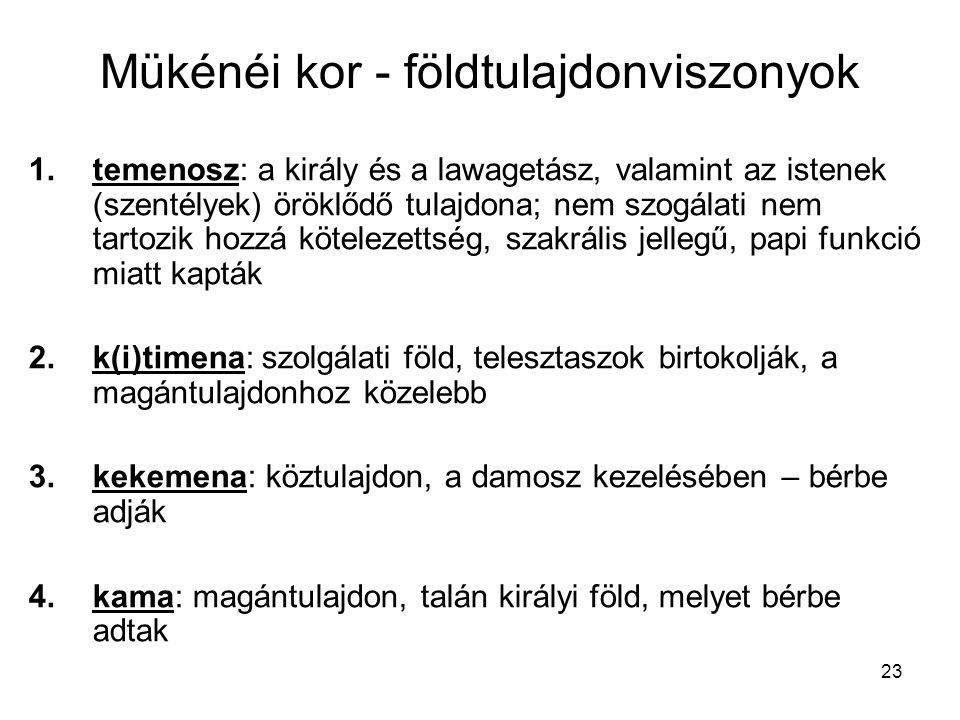 23 Mükénéi kor - földtulajdonviszonyok 1.temenosz: a király és a lawagetász, valamint az istenek (szentélyek) öröklődő tulajdona; nem szogálati nem tartozik hozzá kötelezettség, szakrális jellegű, papi funkció miatt kapták 2.k(i)timena: szolgálati föld, telesztaszok birtokolják, a magántulajdonhoz közelebb 3.kekemena: köztulajdon, a damosz kezelésében – bérbe adják 4.kama: magántulajdon, talán királyi föld, melyet bérbe adtak