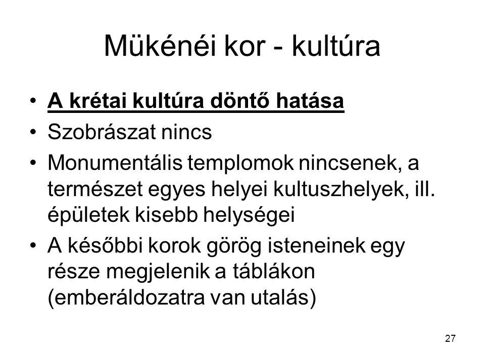 27 Mükénéi kor - kultúra A krétai kultúra döntő hatása Szobrászat nincs Monumentális templomok nincsenek, a természet egyes helyei kultuszhelyek, ill.