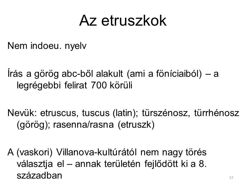 13 Az etruszkok Nem indoeu. nyelv Írás a görög abc-ből alakult (ami a föníciaiból) – a legrégebbi felirat 700 körüli Nevük: etruscus, tuscus (latin);