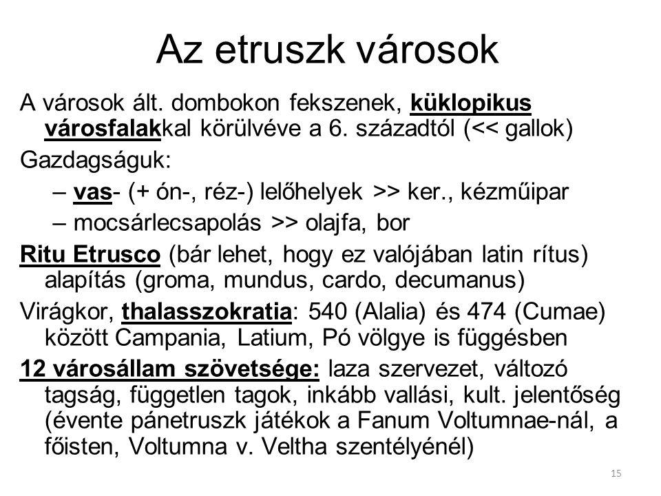 15 Az etruszk városok A városok ált. dombokon fekszenek, küklopikus városfalakkal körülvéve a 6. századtól (<< gallok) Gazdagságuk: –vas- (+ ón-, réz-