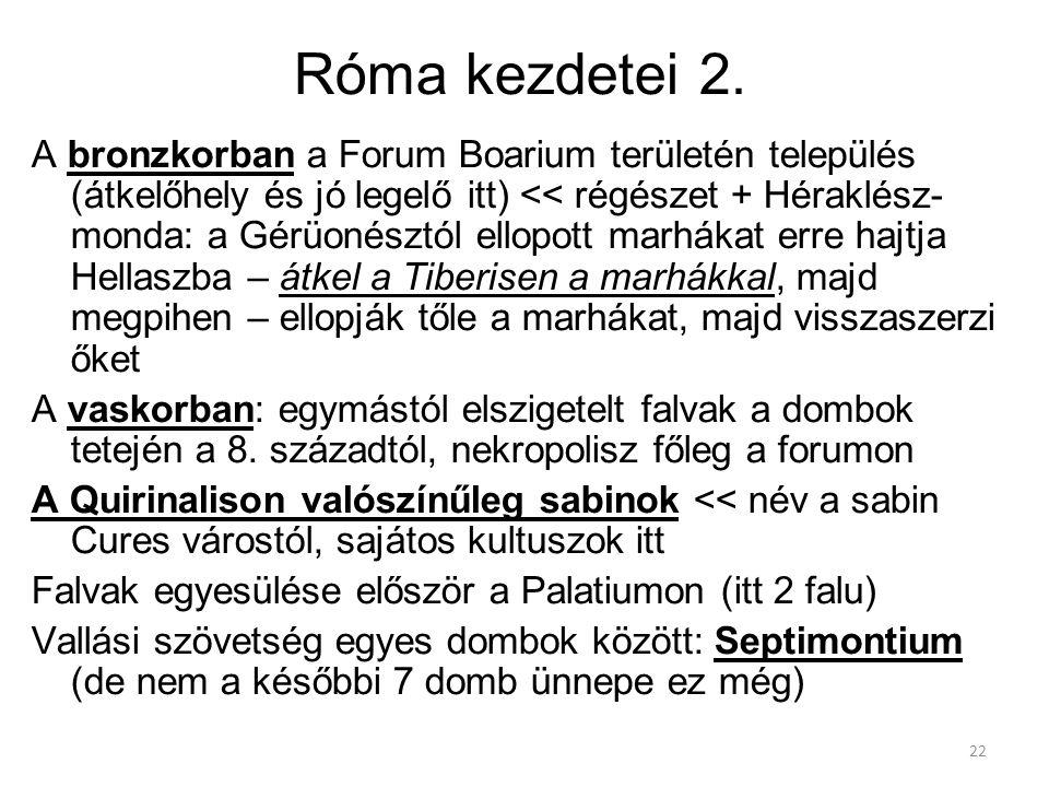 22 Róma kezdetei 2. A bronzkorban a Forum Boarium területén település (átkelőhely és jó legelő itt) << régészet + Héraklész- monda: a Gérüonésztól ell