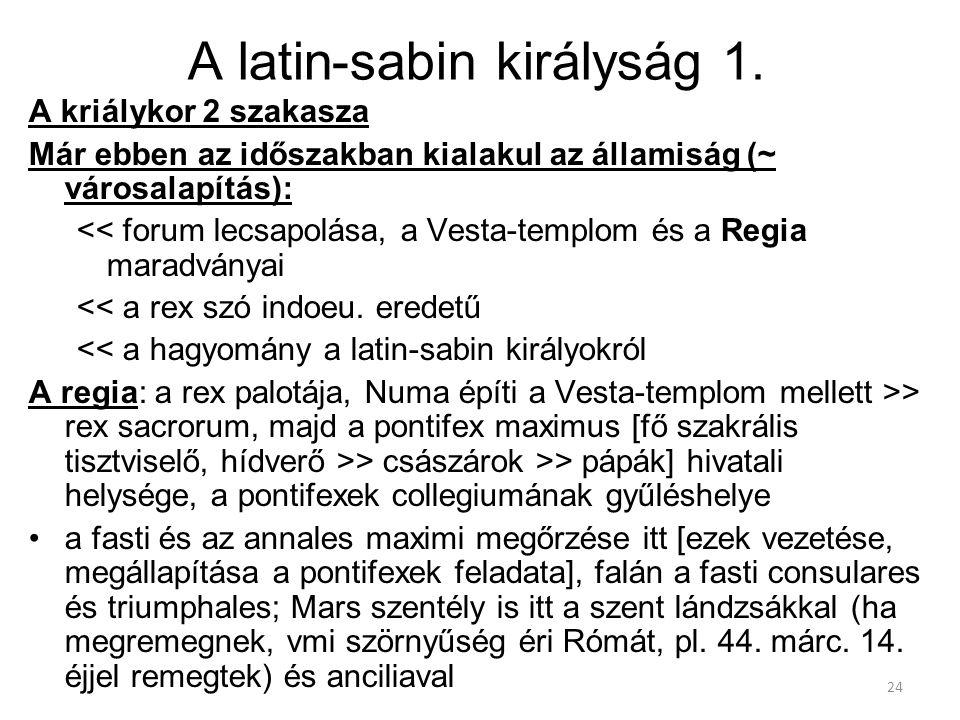 24 A latin-sabin királyság 1. A kriálykor 2 szakasza Már ebben az időszakban kialakul az államiság (~ városalapítás): << forum lecsapolása, a Vesta-te