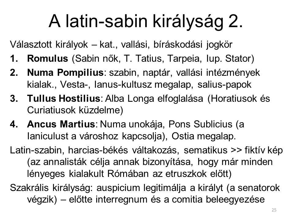 25 A latin-sabin királyság 2. Választott királyok – kat., vallási, bíráskodási jogkör 1.Romulus (Sabin nők, T. Tatius, Tarpeia, Iup. Stator) 2.Numa Po