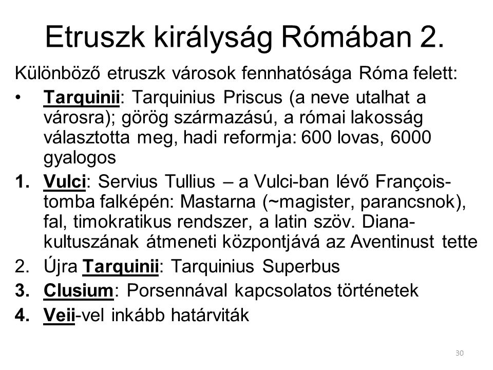 30 Etruszk királyság Rómában 2. Különböző etruszk városok fennhatósága Róma felett: Tarquinii: Tarquinius Priscus (a neve utalhat a városra); görög sz