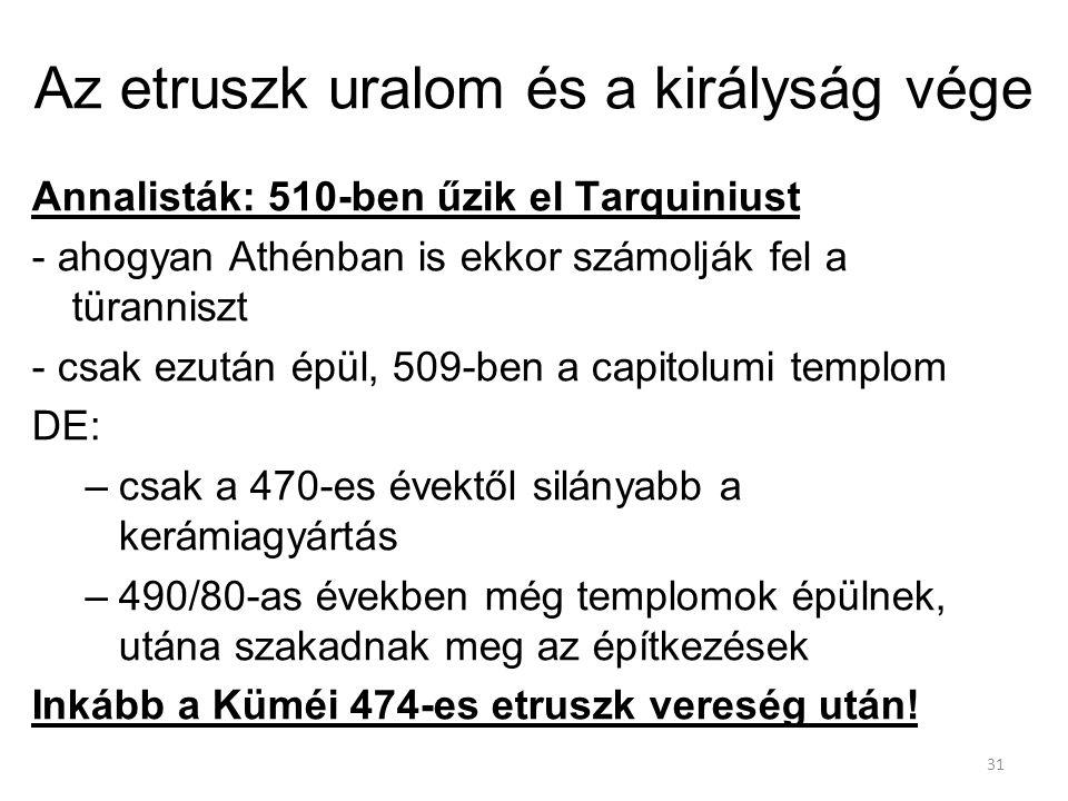 31 Az etruszk uralom és a királyság vége Annalisták: 510-ben űzik el Tarquiniust - ahogyan Athénban is ekkor számolják fel a türanniszt - csak ezután épül, 509-ben a capitolumi templom DE: –csak a 470-es évektől silányabb a kerámiagyártás –490/80-as években még templomok épülnek, utána szakadnak meg az építkezések Inkább a Küméi 474-es etruszk vereség után!