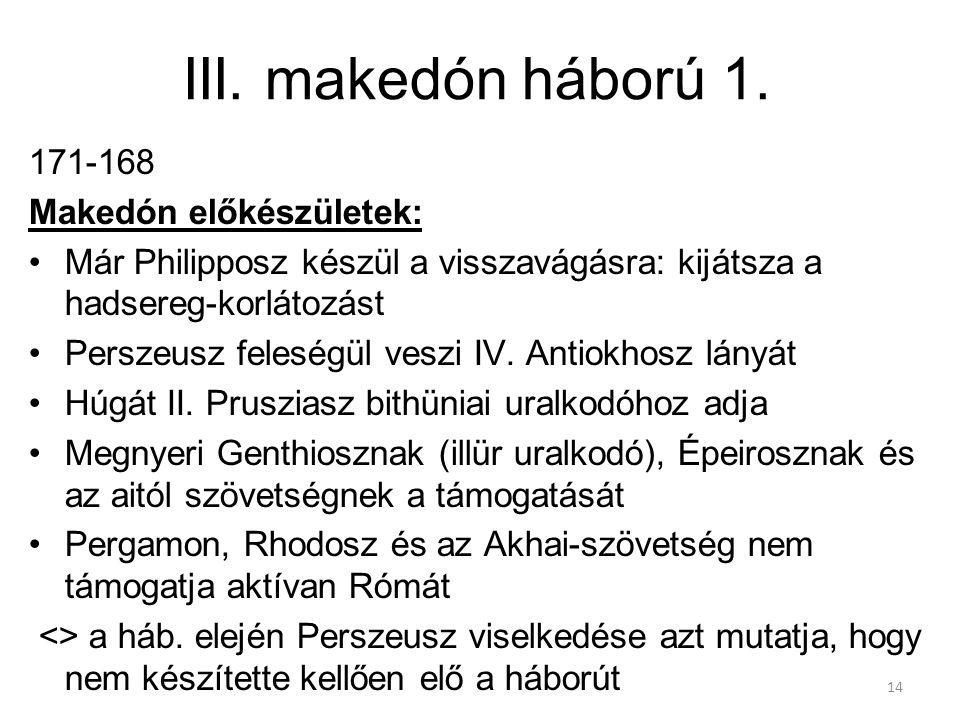 14 III. makedón háború 1. 171-168 Makedón előkészületek: Már Philipposz készül a visszavágásra: kijátsza a hadsereg-korlátozást Perszeusz feleségül ve
