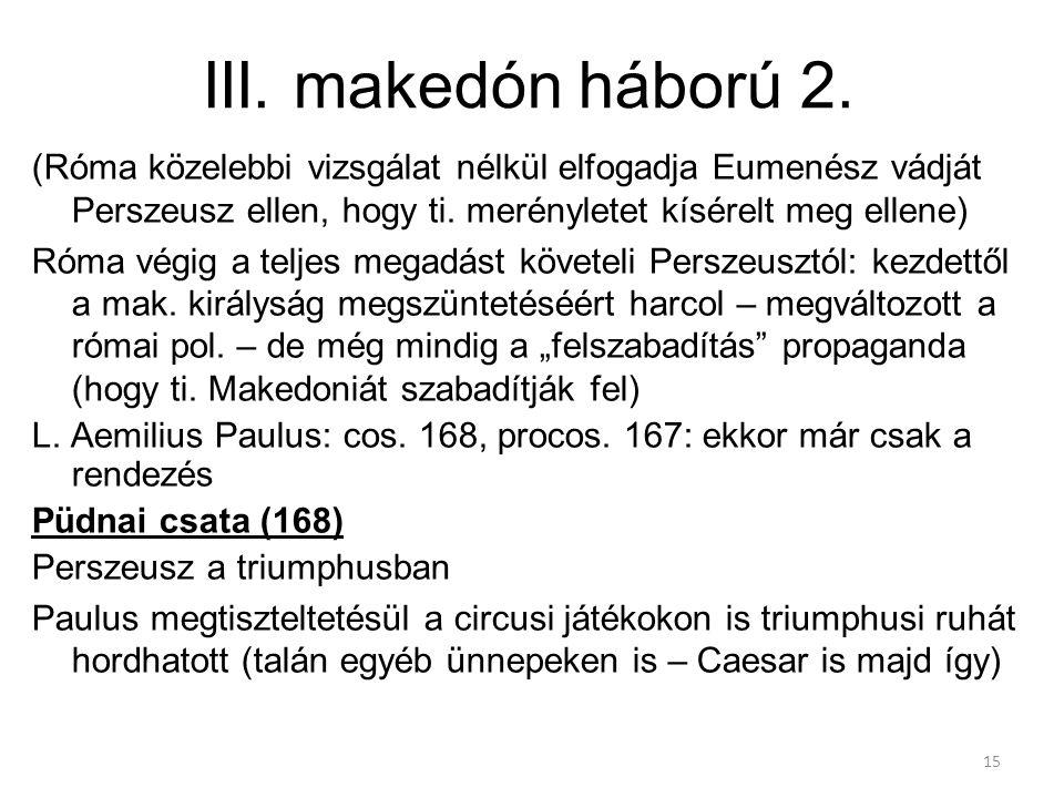 III. makedón háború 2. (Róma közelebbi vizsgálat nélkül elfogadja Eumenész vádját Perszeusz ellen, hogy ti. merényletet kísérelt meg ellene) Róma végi