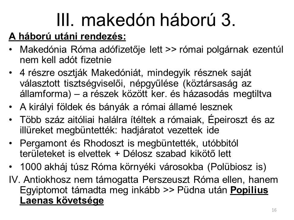 16 III. makedón háború 3. A háború utáni rendezés: Makedónia Róma adófizetője lett >> római polgárnak ezentúl nem kell adót fizetnie 4 részre osztják