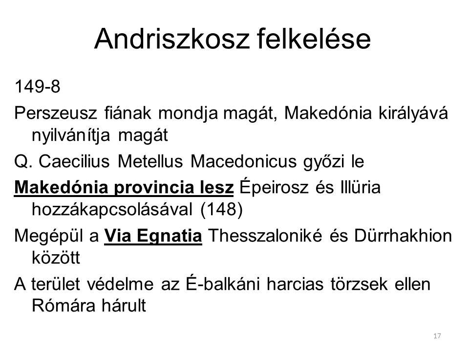 17 Andriszkosz felkelése 149-8 Perszeusz fiának mondja magát, Makedónia királyává nyilvánítja magát Q. Caecilius Metellus Macedonicus győzi le Makedón