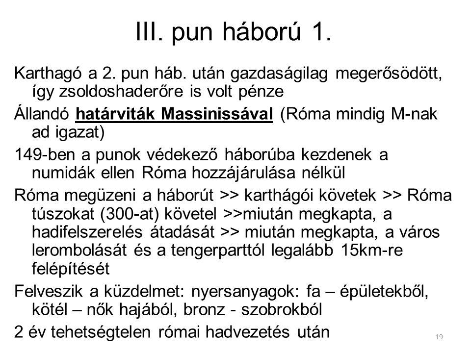 19 III. pun háború 1. Karthagó a 2. pun háb. után gazdaságilag megerősödött, így zsoldoshaderőre is volt pénze Állandó határviták Massinissával (Róma
