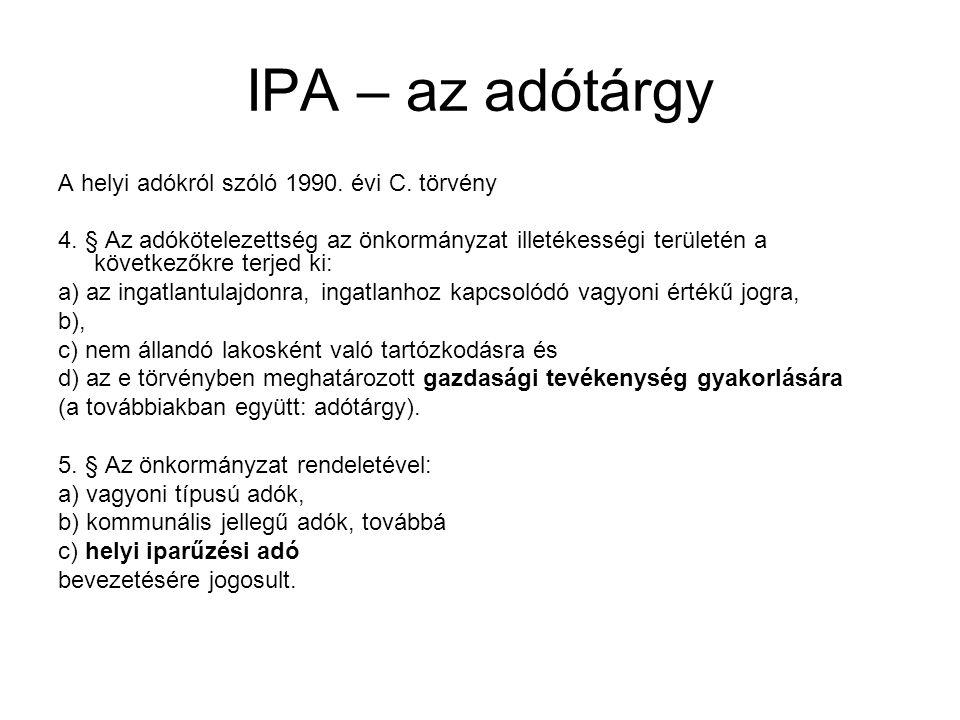 IPA – az adótárgy A helyi adókról szóló 1990. évi C. törvény 4. § Az adókötelezettség az önkormányzat illetékességi területén a következőkre terjed ki