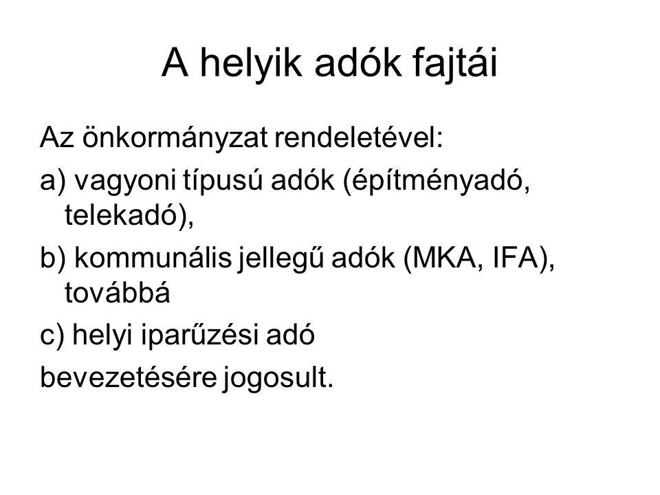 A helyik adók fajtái Az önkormányzat rendeletével: a) vagyoni típusú adók (építményadó, telekadó), b) kommunális jellegű adók (MKA, IFA), továbbá c) h