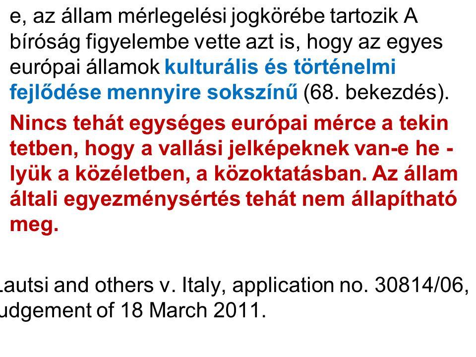 e, az állam mérlegelési jogkörébe tartozik A bíróság figyelembe vette azt is, hogy az egyes európai államok kulturális és történelmi fejlődése mennyire sokszínű (68.