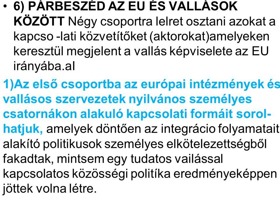 6) PÁRBESZÉD AZ EU ÉS VALLÁSOK KÖZÖTT Négy csoportra lelret osztani azokat a kapcso -lati közvetítőket (aktorokat)amelyeken keresztül megjelent a vallás képviselete az EU irányába.aI 1)Az első csoportba az európai intézmények és vallásos szervezetek nyilvános szeméIyes csatornákon alakuló kapcsolati formáit sorol- hatjuk, amelyek döntően az integrácio folyamatait alakító politikusok személyes elkötelezettségből fakadtak, mintsem egy tudatos vailással kapcsolatos közösségi politíka eredményeképpen jöttek volna létre.