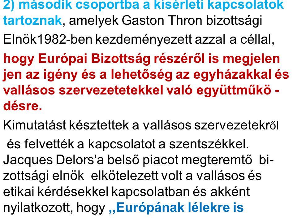 2) második csoportba a kísérleti kapcsolatok tartoznak, amelyek Gaston Thron bizottsági Elnök1982-ben kezdeményezett azzal a céllal, hogy Európai Bizottság részéről is megjelen jen az igény és a lehetőség az egyházakkal és vallásos szervezetetekkel való együttműkö - désre.