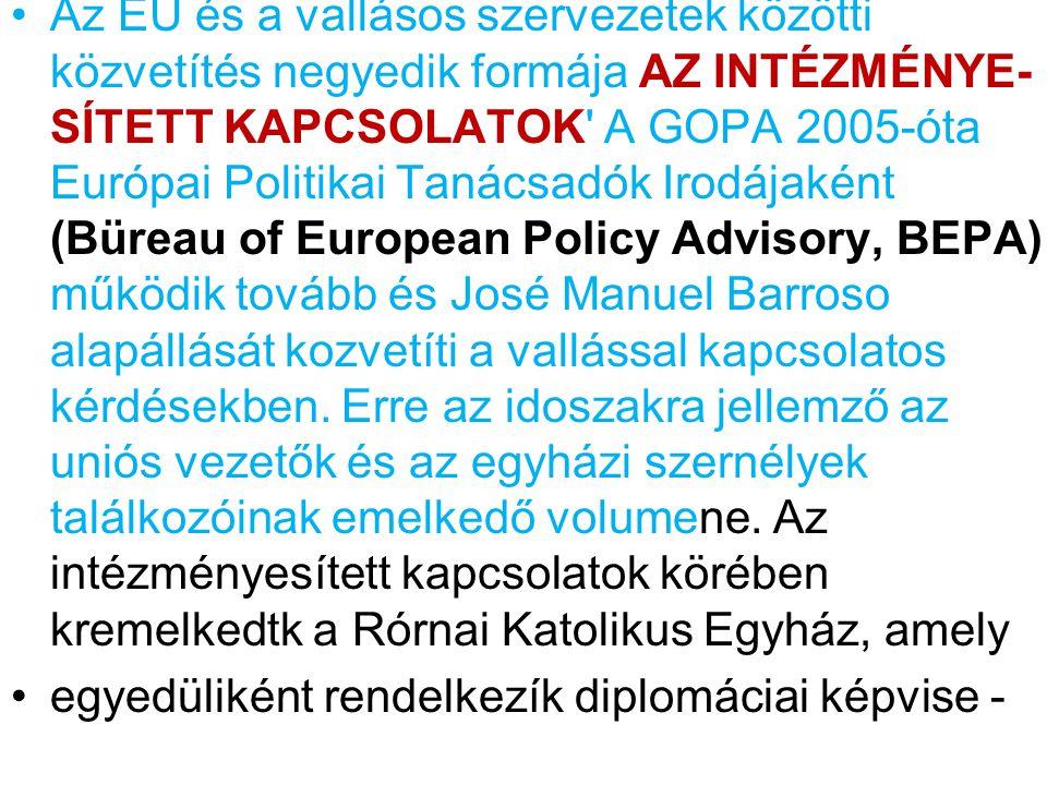Az EU és a vallásos szervezetek közötti közvetítés negyedik formája AZ INTÉZMÉNYE- SÍTETT KAPCSOLATOK A GOPA 2005-óta Európai Politikai Tanácsadók Irodájaként (Büreau of European Policy Advisory, BEPA) működik tovább és José Manuel Barroso alapállását kozvetíti a vallással kapcsolatos kérdésekben.