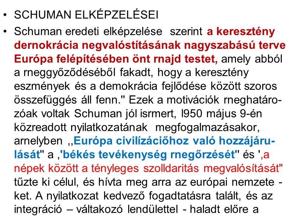 SCHUMAN ELKÉPZELÉSEI Schuman eredeti elképzelése szerint a keresztény dernokrácia negvalóstításának nagyszabású terve Európa felépítésében önt rnajd testet, amely abból a rneggyőződéséből fakadt, hogy a keresztény eszmények és a demokrácia fejlődése között szoros összefüggés áll fenn. Ezek a motivációk rneghatáro- zóak voltak Schuman jól isrmert, l950 május 9-én közreadott nyilatkozatának megfogalmazásakor, arnelyben,,Európa civiIízáciőhoz való hozzájáru- lását a, békés tevékenység rnegőrzését és ,a népek között a tényleges szolldaritás megvalósítását tűzte ki célul, és hívta meg arra az európai nemzete - ket.