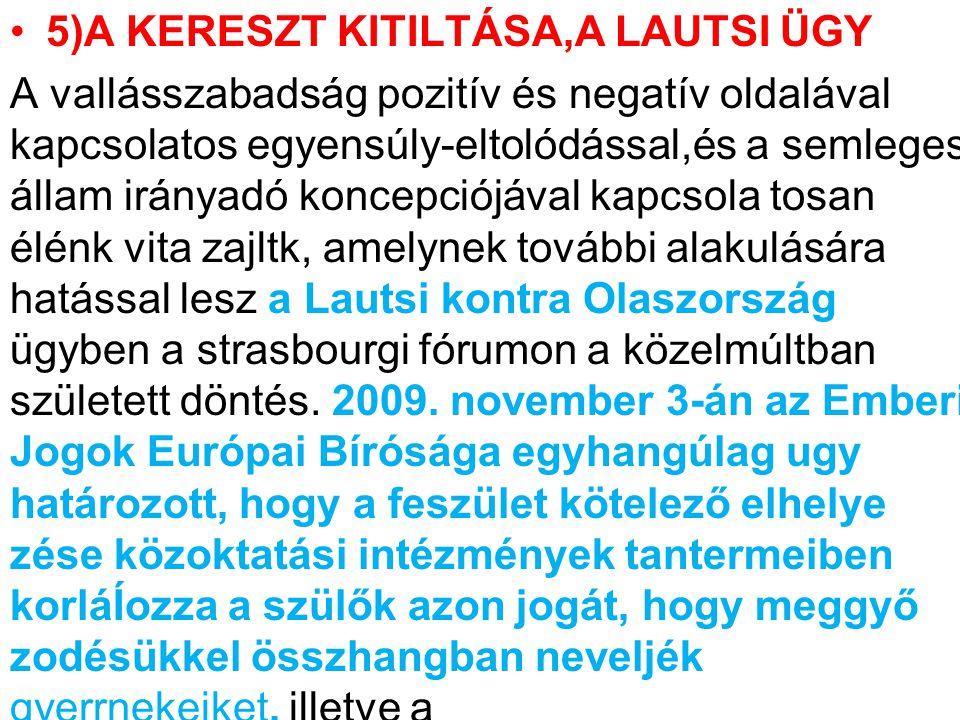 5)A KERESZT KITILTÁSA,A LAUTSI ÜGY A vallásszabadság pozitív és negatív oldalával kapcsolatos egyensúly-eltolódással,és a semleges állam irányadó koncepciójával kapcsola tosan élénk vita zajltk, amelynek további alakulására hatással lesz a Lautsi kontra Olaszország ügyben a strasbourgi fórumon a közelmúltban született döntés.