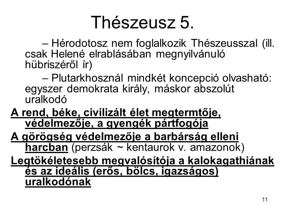 11 Thészeusz 5. – Hérodotosz nem foglalkozik Thészeusszal (ill. csak Helené elrablásában megnyilvánuló hübriszéről ír) – Plutarkhosznál mindkét koncep