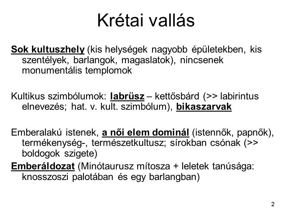 22 Krétai vallás Sok kultuszhely (kis helységek nagyobb épületekben, kis szentélyek, barlangok, magaslatok), nincsenek monumentális templomok Kultikus szimbólumok: labrüsz – kettősbárd (>> labirintus elnevezés; hat.