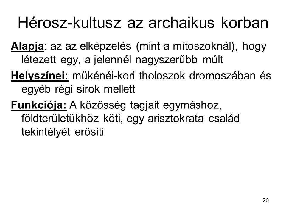 20 Hérosz-kultusz az archaikus korban Alapja: az az elképzelés (mint a mítoszoknál), hogy létezett egy, a jelennél nagyszerűbb múlt Helyszínei: mükéné