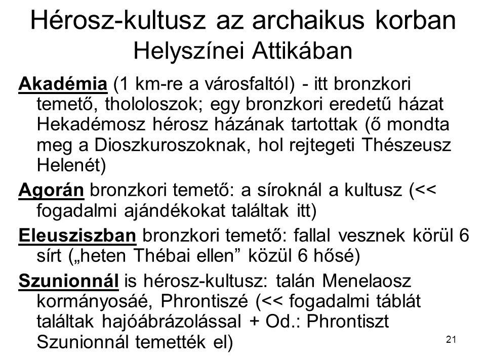 """21 Hérosz-kultusz az archaikus korban Helyszínei Attikában Akadémia (1 km-re a városfaltól) - itt bronzkori temető, thololoszok; egy bronzkori eredetű házat Hekadémosz hérosz házának tartottak (ő mondta meg a Dioszkuroszoknak, hol rejtegeti Thészeusz Helenét) Agorán bronzkori temető: a síroknál a kultusz (<< fogadalmi ajándékokat találtak itt) Eleusziszban bronzkori temető: fallal vesznek körül 6 sírt (""""heten Thébai ellen közül 6 hősé) Szunionnál is hérosz-kultusz: talán Menelaosz kormányosáé, Phrontiszé (<< fogadalmi táblát találtak hajóábrázolással + Od.: Phrontiszt Szunionnál temették el)"""