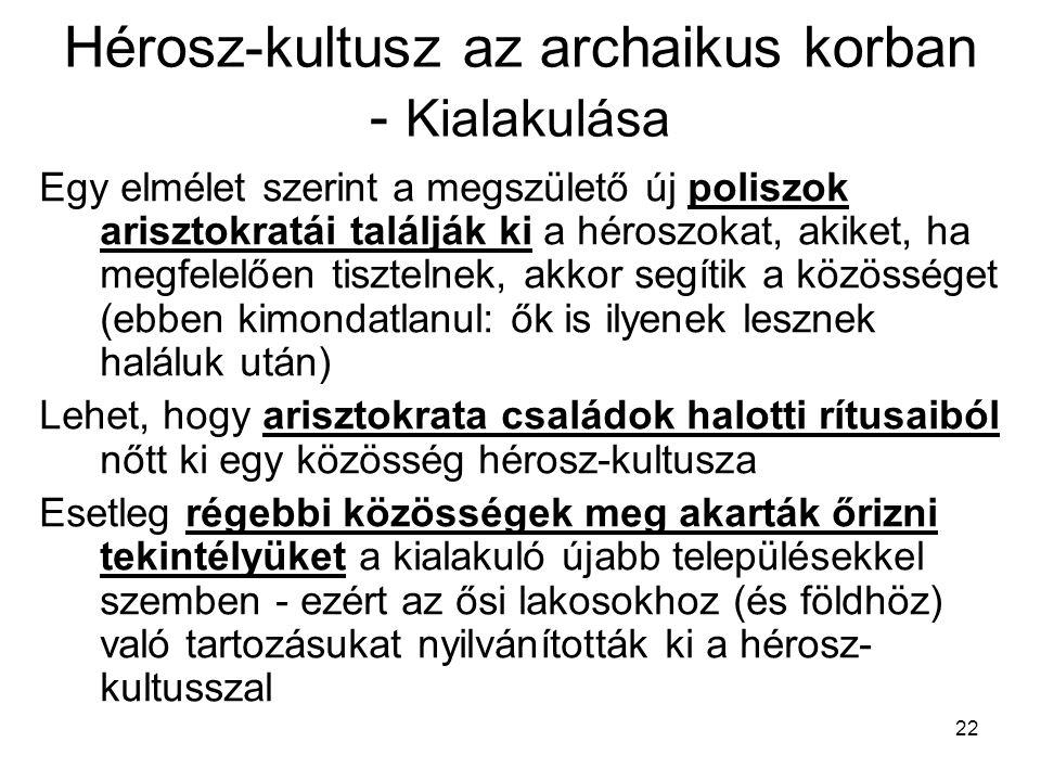 22 Hérosz-kultusz az archaikus korban - Kialakulása Egy elmélet szerint a megszülető új poliszok arisztokratái találják ki a héroszokat, akiket, ha me