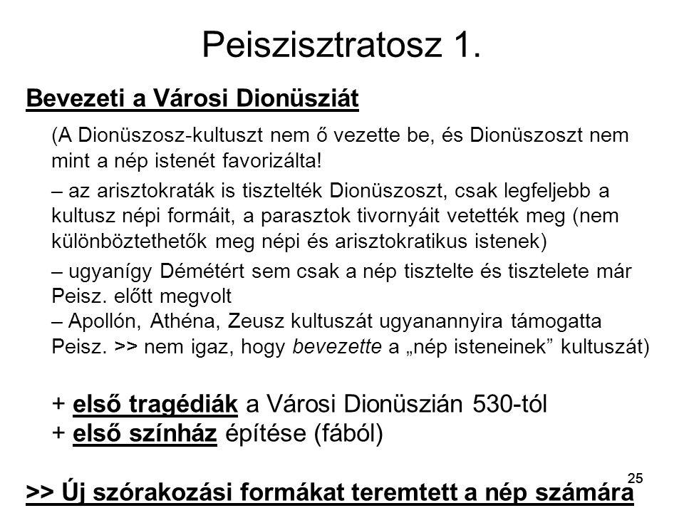 25 Peiszisztratosz 1. Bevezeti a Városi Dionüsziát (A Dionüszosz-kultuszt nem ő vezette be, és Dionüszoszt nem mint a nép istenét favorizálta! – az ar