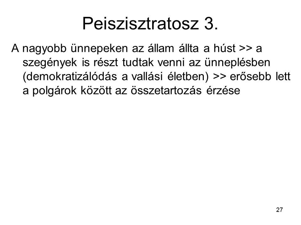 27 Peiszisztratosz 3. A nagyobb ünnepeken az állam állta a húst >> a szegények is részt tudtak venni az ünneplésben (demokratizálódás a vallási életbe