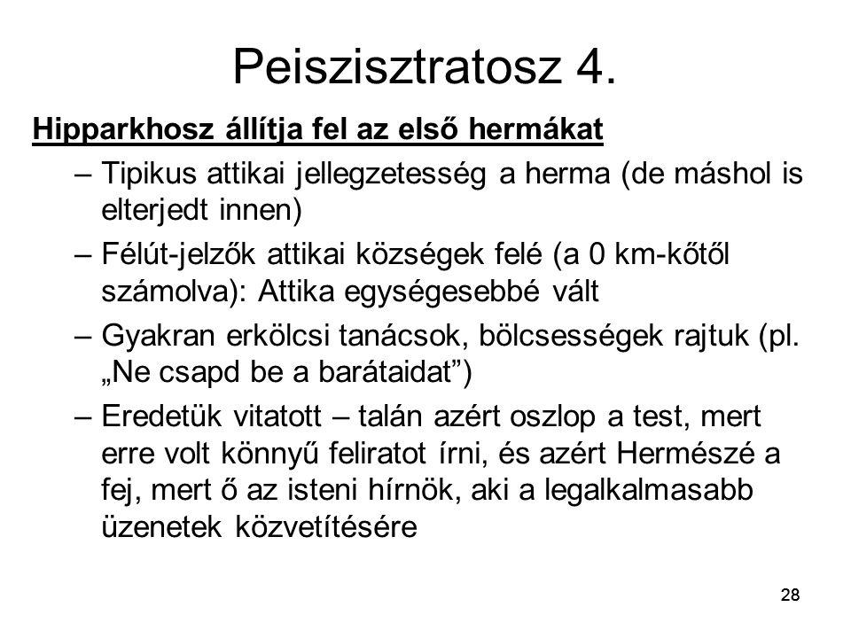 28 Peiszisztratosz 4. Hipparkhosz állítja fel az első hermákat –Tipikus attikai jellegzetesség a herma (de máshol is elterjedt innen) –Félút-jelzők at