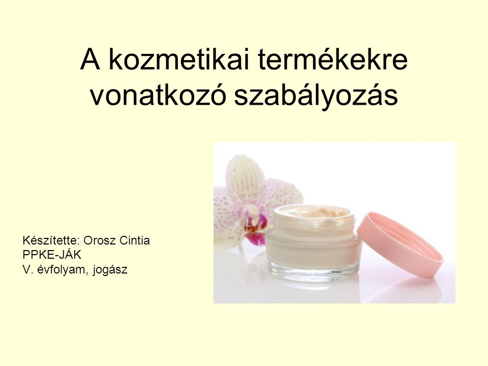 A kozmetikai termékekre vonatkozó szabályozás Készítette: Orosz Cintia PPKE-JÁK V. évfolyam, jogász