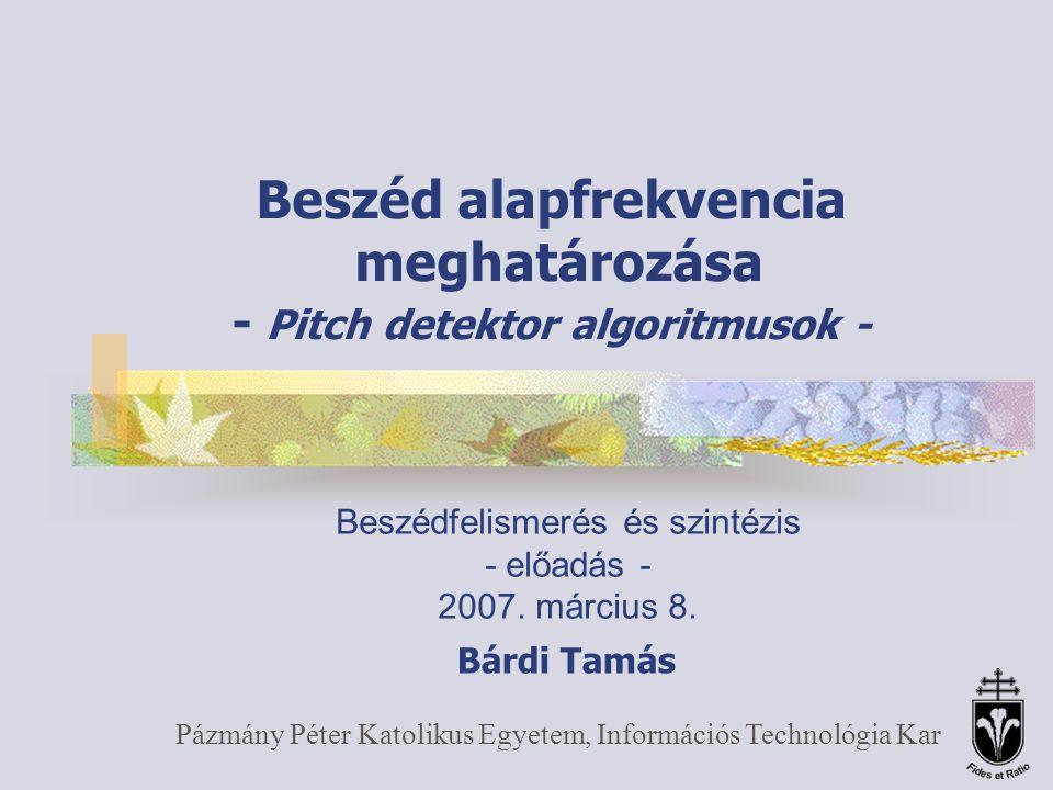 Beszéd alapfrekvencia meghatározása - Pitch detektor algoritmusok - Pázmány Péter Katolikus Egyetem, Információs Technológia Kar Beszédfelismerés és szintézis - előadás - 2007.