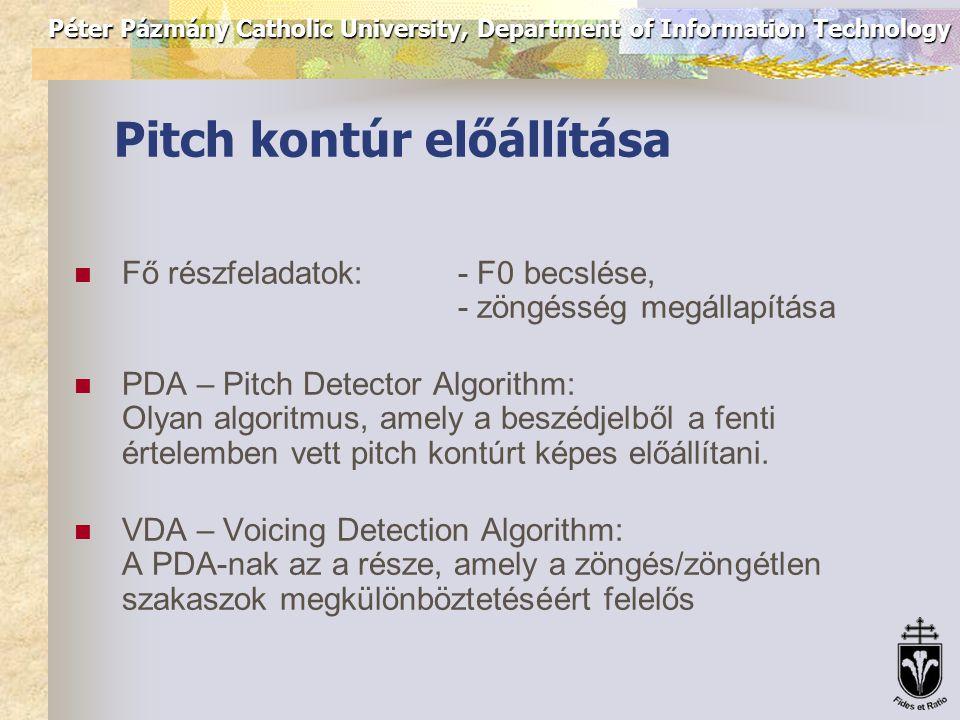 Péter Pázmány Catholic University, Department of Information Technology Pitch kontúr előállítása Fő részfeladatok:- F0 becslése, - zöngésség megállapítása PDA – Pitch Detector Algorithm: Olyan algoritmus, amely a beszédjelből a fenti értelemben vett pitch kontúrt képes előállítani.
