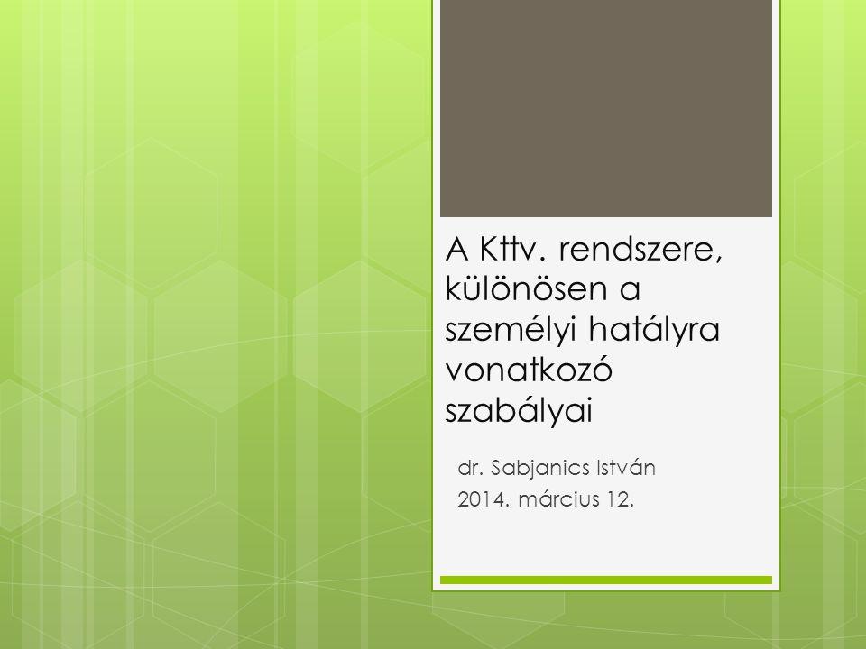 A Kttv. rendszere, különösen a személyi hatályra vonatkozó szabályai dr. Sabjanics István 2014. március 12.
