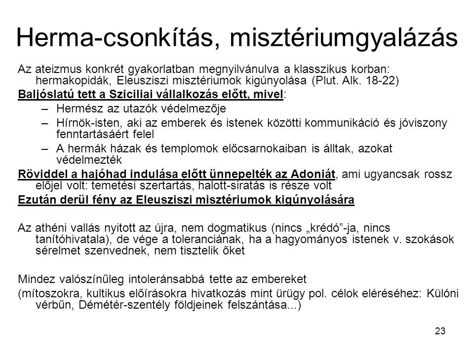 23 Herma-csonkítás, misztériumgyalázás Az ateizmus konkrét gyakorlatban megnyilvánulva a klasszikus korban: hermakopidák, Eleusziszi misztériumok kigúnyolása (Plut.