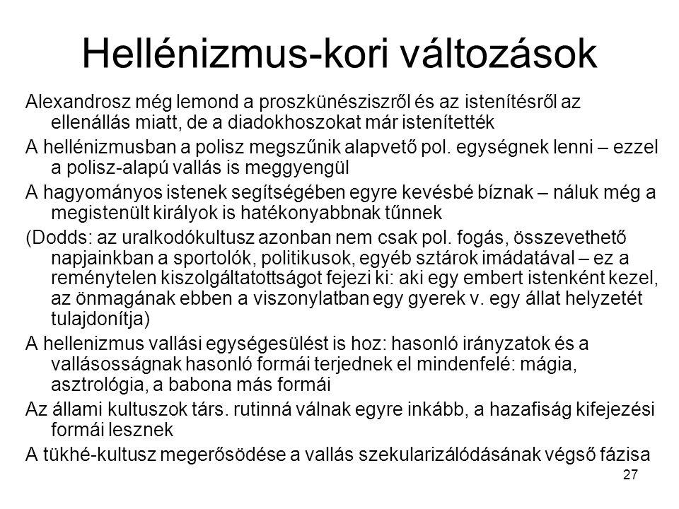 27 Hellénizmus-kori változások Alexandrosz még lemond a proszkünésziszről és az istenítésről az ellenállás miatt, de a diadokhoszokat már istenítették A hellénizmusban a polisz megszűnik alapvető pol.