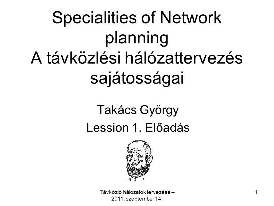 Távközlő hálózatok tervezése -- 2011. szeptember 14. 1 Specialities of Network planning A távközlési hálózattervezés sajátosságai Takács György Lessio