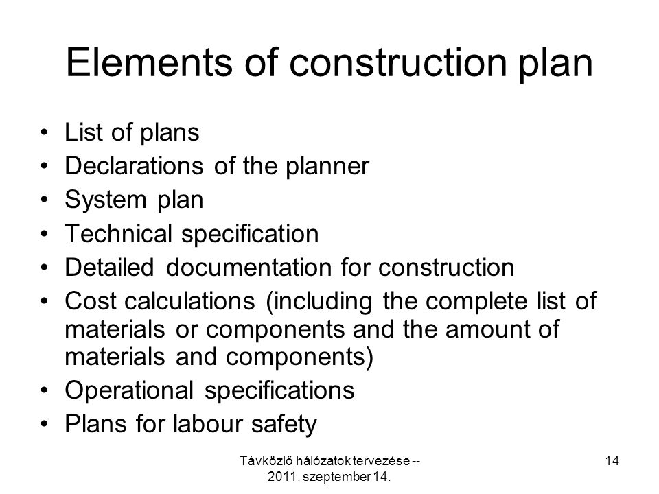Távközlő hálózatok tervezése -- 2011. szeptember 14. 14 Elements of construction plan List of plans Declarations of the planner System plan Technical