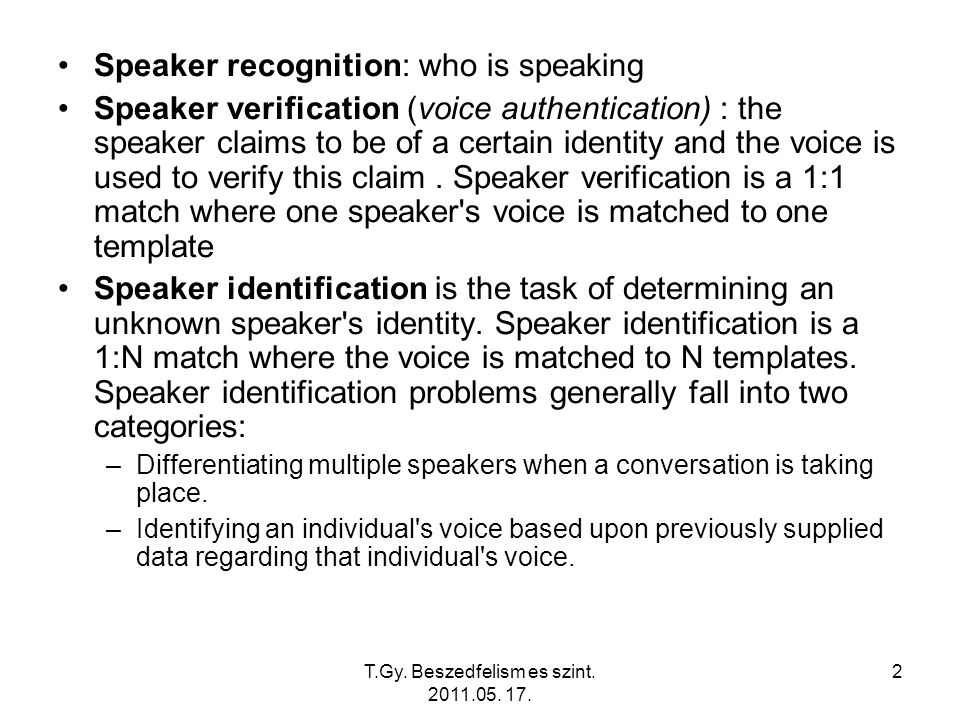 T.Gy. Beszedfelism es szint. 2011.05. 17. 2 Speaker recognition: who is speaking Speaker verification (voice authentication) : the speaker claims to b