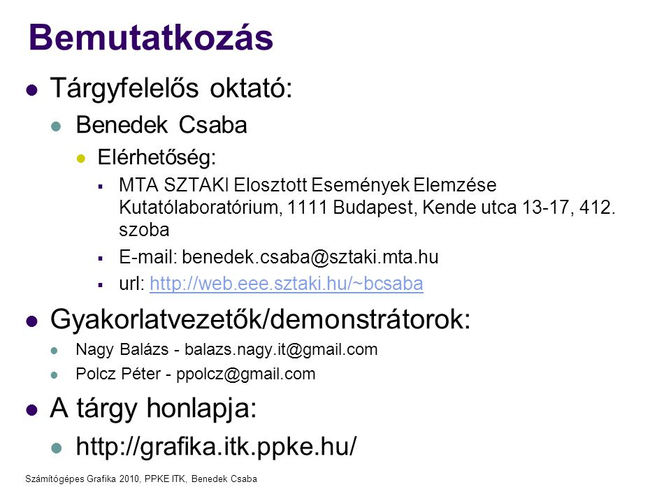 Számítógépes Grafika 2010, PPKE ITK, Benedek Csaba Bemutatkozás Tárgyfelelős oktató: Benedek Csaba Elérhetőség:  MTA SZTAKI Elosztott Események Elemz