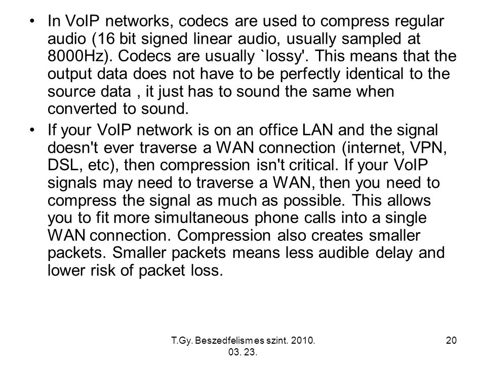T.Gy. Beszedfelism es szint. 2010. 03. 23. 20 In VoIP networks, codecs are used to compress regular audio (16 bit signed linear audio, usually sampled
