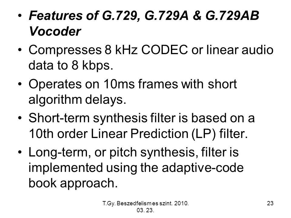 T.Gy. Beszedfelism es szint. 2010. 03. 23. 23 Features of G.729, G.729A & G.729AB Vocoder Compresses 8 kHz CODEC or linear audio data to 8 kbps. Opera