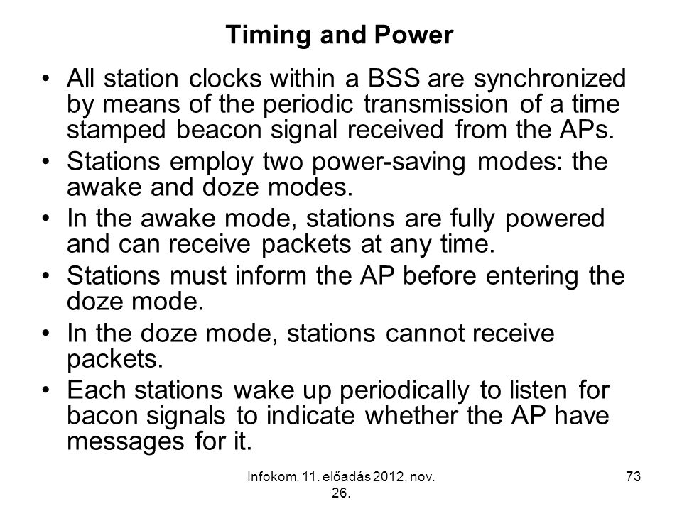 Infokom. 11. előadás 2012. nov. 26. 73 Timing and Power All station clocks within a BSS are synchronized by means of the periodic transmission of a ti