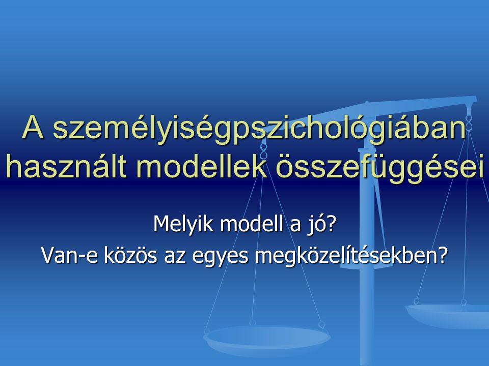 A személyiségpszichológiában használt modellek összefüggései Melyik modell a jó? Van-e közös az egyes megközelítésekben?