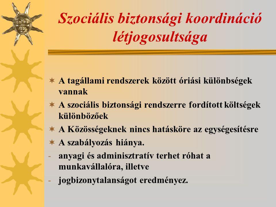 Szociális biztonsági koordináció létjogosultsága  A tagállami rendszerek között óriási különbségek vannak  A szociális biztonsági rendszerre fordíto
