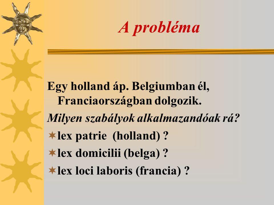 A probléma Egy holland áp. Belgiumban él, Franciaországban dolgozik. Milyen szabályok alkalmazandóak rá?  lex patrie (holland) ?  lex domicilii (bel