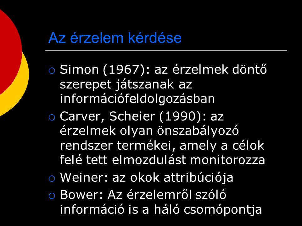 Az érzelem kérdése  Simon (1967): az érzelmek döntő szerepet játszanak az információfeldolgozásban  Carver, Scheier (1990): az érzelmek olyan önszab