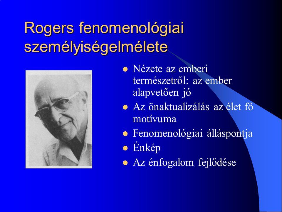 Rogers fenomenológiai személyiségelmélete Nézete az emberi természetről: az ember alapvetően jó Az önaktualizálás az élet fő motívuma Fenomenológiai álláspontja Énkép Az énfogalom fejlődése